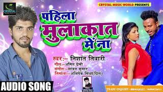 New Bhojpuri Hit Song -पहिला मुलाकात में ना - Nishant Tiwari - Bhojpuri Song 2018