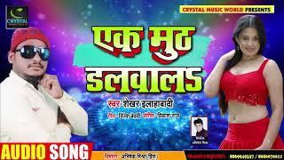 Sekhar Alahabadi का सबसे हिट Song - एक मुठ डलवाला - Ek Muth Dalwala -  New Bhojpuri Song