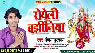 Manjay Muskan का सबसे हिट देवी गीत | रोयेली बझिनिया | Royeli Bajhiniya | Bhakti Songs 2018