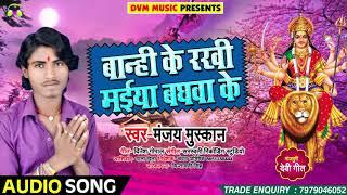 सुपरहिट गाना - बान्हि के रखी मईया बघवा के - Manjay Muskan - Bhakti Songs 2018