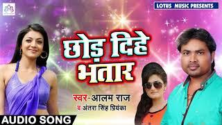 #Alam_Raj & Antra Singh Priynka | Chhod Dihe Bhatar | New Bhojpuri Songs 2018
