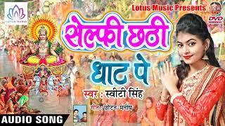 सुपर हिट Chhath Geet Song - Selfie Chhathi Ghat Pe - Sweety Singh || New Chhath Songs 2018