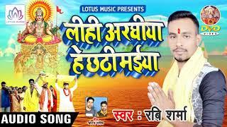 Super Hit Chhath Geet 2018 -  Ravi Sharama - लिहि अरघिया हे छठी मइया - New Chhath Geet Song