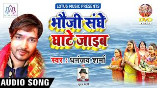 New Chhath Geet 2018 - स्टार Dhananjay Sharma - भौजी संघे घाटे जाइब || New Chhath Geet Song