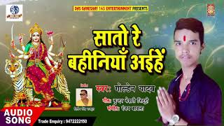 Bhojpuri Devigeet 2018 - सातो रे बहिनियाँ आईहे - Goldan Yadav - Sato Re Bahiniya Aaihe