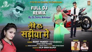Dj Full Remix Song - लेवे दs साड़िया में - Leve Da Sariya Me - Rohit Pandey & Antra Singh Priyanka