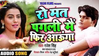 Ganesh Singh  - रो मत पगली में फिर आयूंगा - Bhojpuri Sad Song