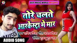 New Bhojpuri Song 2018 - तोरे चलते आर्केस्ट्रा में मार - Sachin Mishra - Tore Chalte Maar Hoi