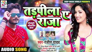 तड़पिला ए राजा - Tadpeela Ae Raja - Ranjeet Yadav - Bhojpuri Songs 2019 New