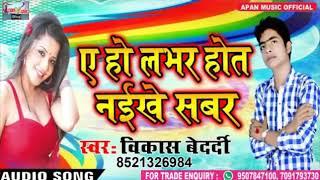 2018 का रोमांटिक Song - Ae Ho Labhar Hot Naikhe Sabar - Vikash Bedardi - New Superhit Bhojpuri Song