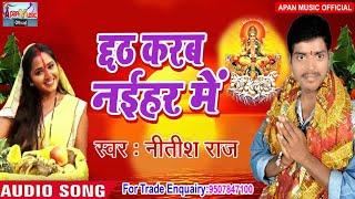 नीतीश राज का छठ पूजा  Song - Chhath Karab Naihar Me - Nitish Raj - New Hitt Chhath Song 2018