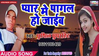 सुशील सुपरहिट का दर्द भरे Song - Pyar Me Pagal Ho Jaaib - Sushil Superhit - New Hitt Sad Song 2018