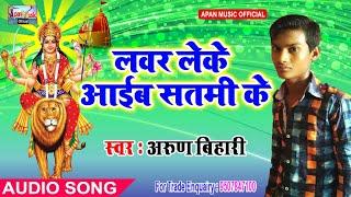 अरुण बिहारी का नवरात्रि हिट Song - Lover Leke Aaib Satami Ke - Arun Bihari - New Hitt Navratri Song