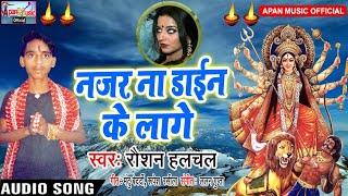रौशन हलचल का झिझिया स्पेशल Song - Najar Na Daen Ke Lage - Raushan Halchal - New Hitt Jhijhiya Song