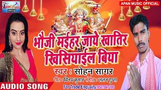 सोहन सागर का नवरात्रि हिट Song - Bhauji Maihar Jaye Khatir Khisiyael Biya - Sohan Sagar - New Hitt