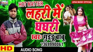गुड्डू बाबू का भोजपुरी हिट गाना || लहरी में घघरी || Lahari Me Ghaghari || Guddu Babu ||