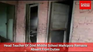 Head teacher of govt middle school markipora remains absent from duties.