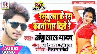 Anshu Lal Yadav का सबसे New #सुपरहिट गाना   रसगुल्ला के रस कवनो गार दिही रे   Bhojpuri #Dj Song 2019
