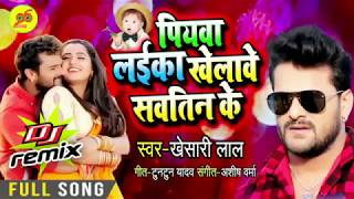 पियवा लईका खेलावे सऊतीन के - Dj Remix - #Khesarilal - Piywa Laika Khelave Sautin Ke - #Bhojpuri Song
