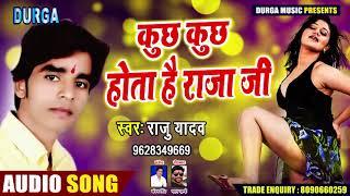 New Bhojpuri Song - कुछ कुछ होता है राजा जी - Raju Yadav - Kuchh Kuchh Hota Hai Raja Ji