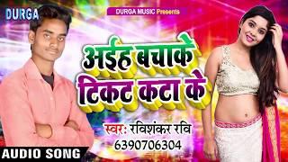 #Ravishankar_Ravi - अईह बचाके टिकट कटा के - Aiha Bachake Ticket Kata Ke - Bhojpuri Song 2019