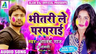 Alam Raj और Anjali - Super Hit Holi Song - भीतरी ले परपराई - New Bhojpuri Hit Holi SOng 2018