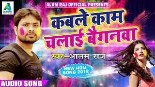 Super Hit Holi Special Song - कबले काम चलाई बैगनवा - Alam Raj - New Bhojpuri Holi Song 2018