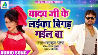 Super Hit New Bhojpuri Song यादव जी के लईका बिगड़ गईल बा - Alam Raj - Latest Song 2018