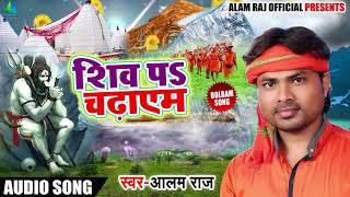 Bhojpuri Bol Bam Song - शिव पs चढ़ाएम - Shiv Pa Chadaim - Alam Raj - Bhojpuri Bol Bam Songs 2018