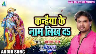 कन्हैया के नाम लिख दs - Alam Raj - Kanhiya Ke Naam Likh Da - Krishna Janmasshtmi Special Songs 2018
