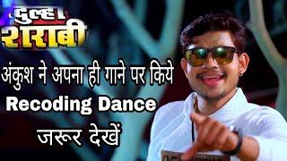 अंकुश राजा अपने न्यू गाने पर किये रिकॉडिंग डांस Ankush Raja Live Dance Dulha SHARABI