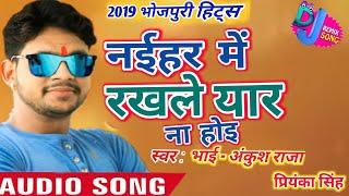 2019_Ankush Raja और Priyanka Singh - Naihar Me Rakhale Yaar Na Hoi _Bhojpuri Hits Song