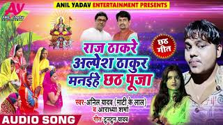 New Chath Song - राज ठाकरे अल्पेश ठाकुर मनईहे छठ पूजा - Anil Yadav & Aradheya Sharma - B Chath Song