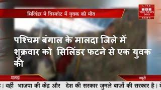 पश्चिम बंगाल के मालदा जिले में शुक्रवार को  सिलिंडर फटने से एक युवक की THE NEWS INDIA