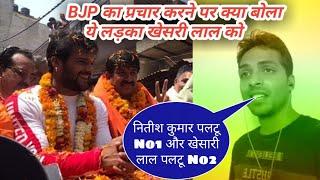 BJP के प्रचार करने के बाद खेसारी लाल के बारे क्या बोल दिया ये लड़का देखिये।