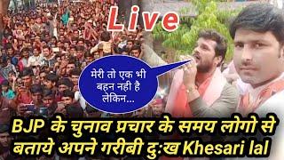 BJP के प्रचार के समय Khesari lal ने सुनाया लोगो से अपना गरीबी का दुःख।Khesari lal yadav Live।
