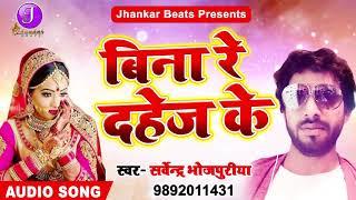 Sarvendra Bhojpuriya का सबसे हिट गाना - बिना रे दहेज़ के - Latest Bhojpuri Hit SOng 2018