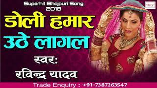 रविंद्र यादव का सुपरहिट गाना | डोली हमर उठे लागल -Doli hamar Uthe Lagal | bhojpuri Song 2018
