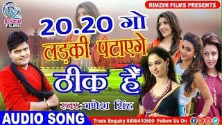 2018 का सबसे हिट गाना || 20 20 गो लड़की पटाएगे - ठीक है || Ganesh Singh || Bhojpuri hd Song 2018 New