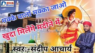 संदीप आचार्य !! मक्के वालों मक्का जाओ खुदा मिलेंगे मदीने में !! Makka Wale Makka Jao Khuda Milenge