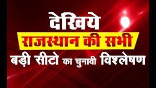 देखिये राजस्थान की सभी बड़ी सीटो का चुनावी विश्लेषण | किसकी कहां से जीत !