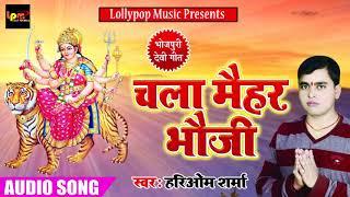 2018 का सबसे सुपरहिट देवी गीत - चला मैहर भौजी - Hariom Sharma - Latest Bhojpuri Devi Geet 2018
