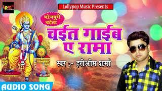 New Chaita Song - चइत गाईब ये रामा - Hariom Sharma- New Latest Chaita Song 2018