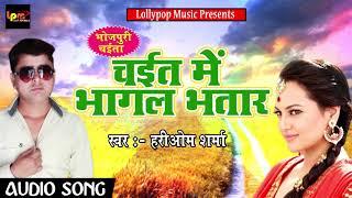 Hariom Sharma का सुपरहिट चइता Song - चइत में भागल भतार -  New Latest Chaita Song 2018