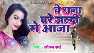 Sonam Verma Super Hit Songs - Ye Raja Ghare Jaldi Se Aaja - Bhojpuri Hit Songs 2018