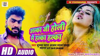 Chumma Star Ajay Lal Yadav Sagarका सुपर हिट होली गाना - Alaka Ji Holi Me Halka Halka - Bhojpuri 2019