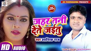 #Bhojpuri 2019 Sad Song सुनते ही दिल रो देगा - Jahar Tani Dete Jaiitu - Aashik Raj