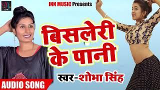 New Bhojpuri Song - बिसलेरी के पानी - Shobha Singh - Bisleri Ke Paani - Latest Bhojpuri Songs 2018