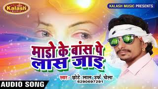 Mado Ke Bans Pe Las Jai || Singer : - Chhote Lal Yadav (Chela) || Kalash Music Present
