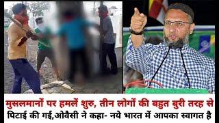 मुस्लिमों पर हमलें शुरु, तीन लोगों की बहुत बुरी तरह से पिटाई, Owaisi ने कहा- Welcome to new India